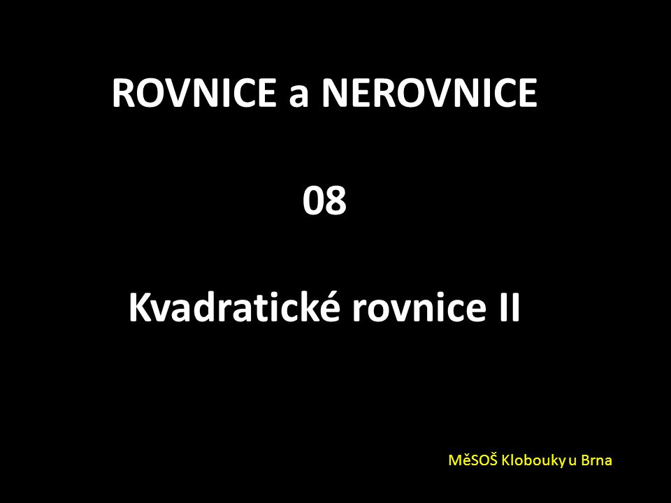 ROVNICE a NEROVNICE 08 Kvadratické rovnice II MěSOŠ Klobouky u Brna