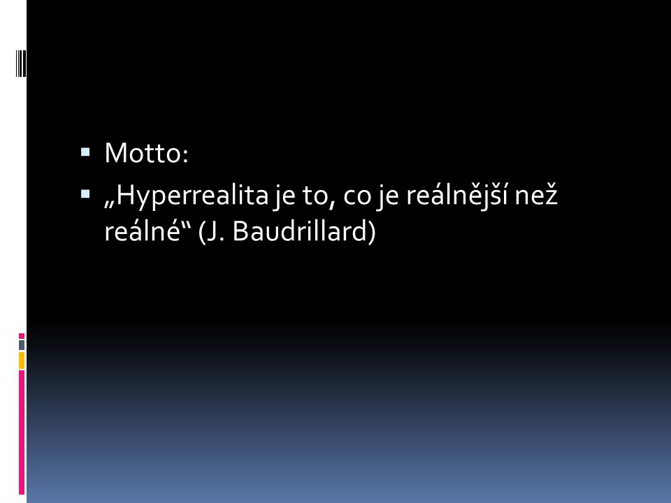 """ Motto:  """"Hyperrealita je to, co je reálnější než reálné (J. Baudrillard)"""