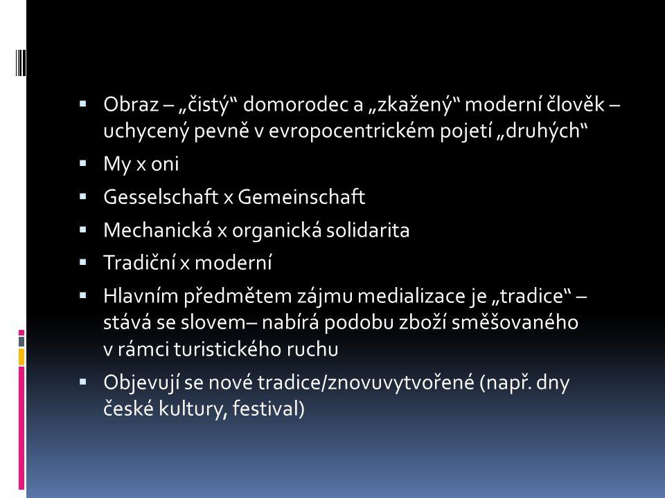 """ Obraz – """"čistý domorodec a """"zkažený moderní člověk – uchycený pevně v evropocentrickém pojetí """"druhých  My x oni  Gesselschaft x Gemeinschaft  Mechanická x organická solidarita  Tradiční x moderní  Hlavním předmětem zájmu medializace je """"tradice – stává se slovem– nabírá podobu zboží směšovaného v rámci turistického ruchu  Objevují se nové tradice/znovuvytvořené (např."""