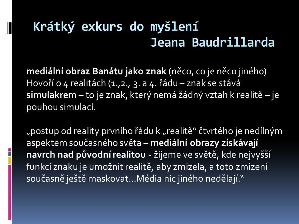 Krátký exkurs do myšlení Jeana Baudrillarda mediální obraz Banátu jako znak (něco, co je něco jiného) Hovoří o 4 realitách (1.,2., 3.