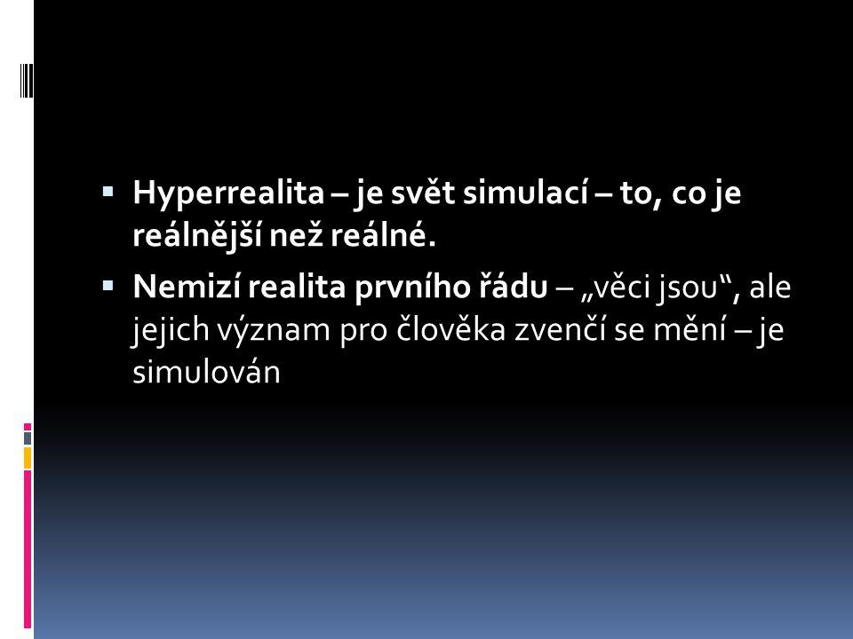  Hyperrealita – je svět simulací – to, co je reálnější než reálné.