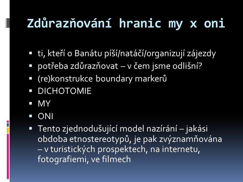 Zdůrazňování hranic my x oni  ti, kteří o Banátu píší/natáčí/organizují zájezdy  potřeba zdůrazňovat – v čem jsme odlišní.