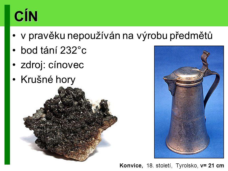 CÍN v pravěku nepoužíván na výrobu předmětů bod tání 232°c zdroj: cínovec Krušné hory Konvice, 18. století, Tyrolsko, v= 21 cm