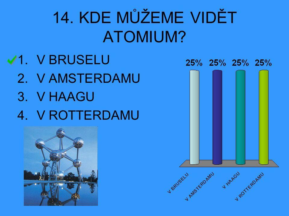14. KDE MŮŽEME VIDĚT ATOMIUM? 1.V BRUSELU 2.V AMSTERDAMU 3.V HAAGU 4.V ROTTERDAMU