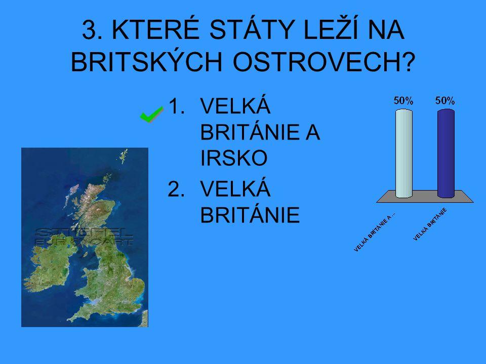 3. KTERÉ STÁTY LEŽÍ NA BRITSKÝCH OSTROVECH? 1.VELKÁ BRITÁNIE A IRSKO 2.VELKÁ BRITÁNIE