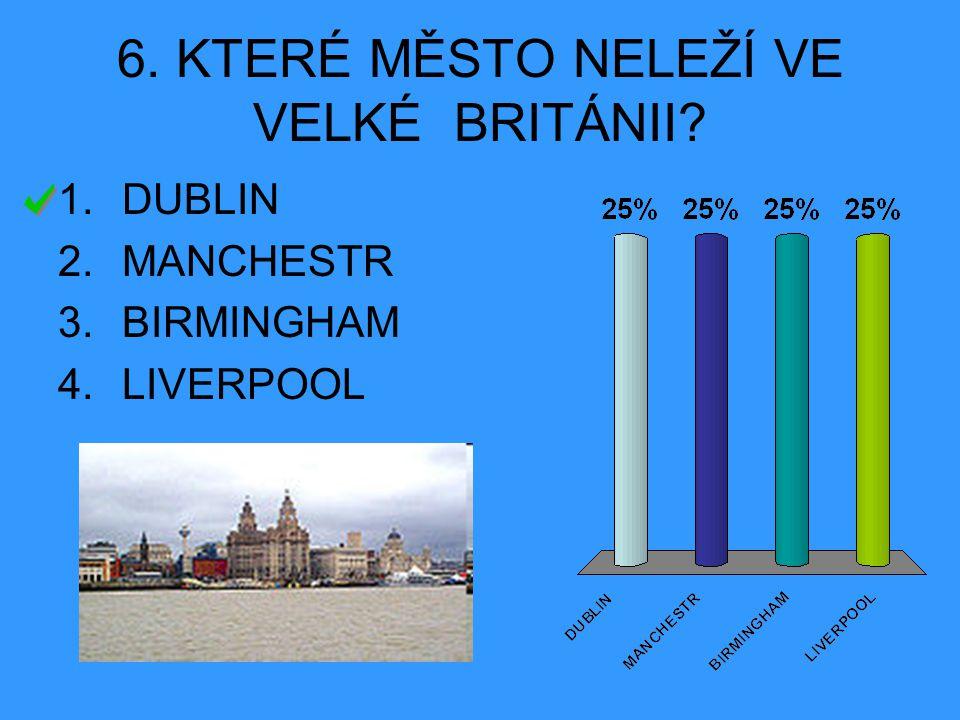 6. KTERÉ MĚSTO NELEŽÍ VE VELKÉ BRITÁNII? 1.DUBLIN 2.MANCHESTR 3.BIRMINGHAM 4.LIVERPOOL