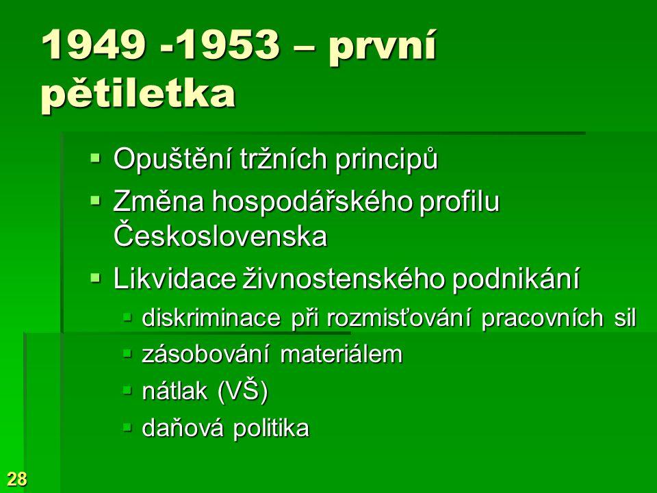 28 1949 -1953 – první pětiletka  Opuštění tržních principů  Změna hospodářského profilu Československa  Likvidace živnostenského podnikání  diskriminace při rozmisťování pracovních sil  zásobování materiálem  nátlak (VŠ)  daňová politika
