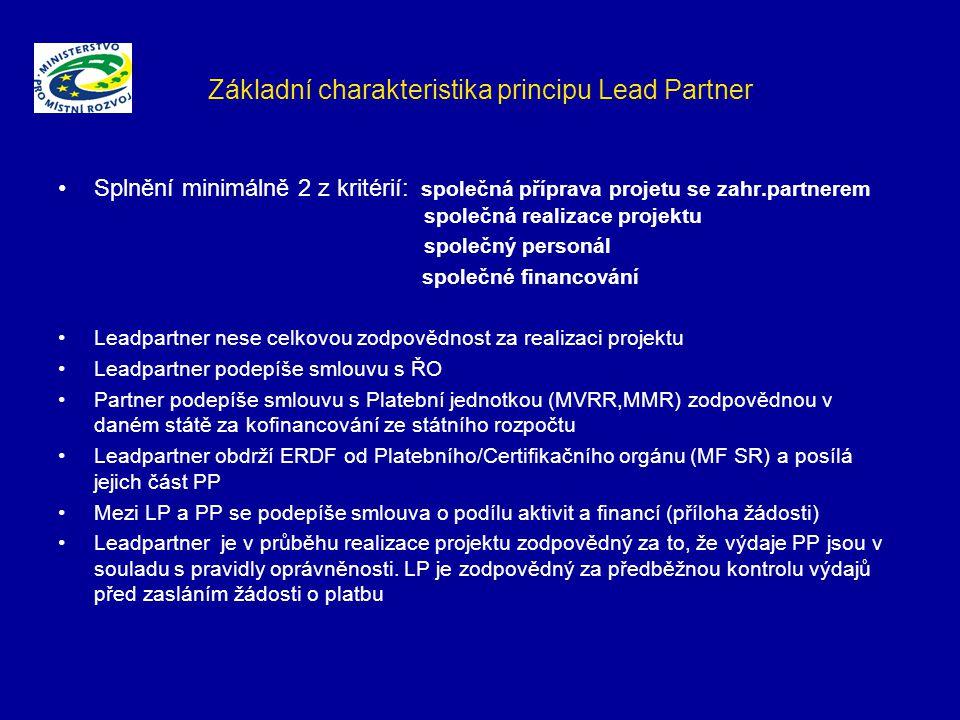 Základní charakteristika principu Lead Partner Splnění minimálně 2 z kritérií: společná příprava projetu se zahr.partnerem společná realizace projektu společný personál společné financování Leadpartner nese celkovou zodpovědnost za realizaci projektu Leadpartner podepíše smlouvu s ŘO Partner podepíše smlouvu s Platební jednotkou (MVRR,MMR) zodpovědnou v daném státě za kofinancování ze státního rozpočtu Leadpartner obdrží ERDF od Platebního/Certifikačního orgánu (MF SR) a posílá jejich část PP Mezi LP a PP se podepíše smlouva o podílu aktivit a financí (příloha žádosti) Leadpartner je v průběhu realizace projektu zodpovědný za to, že výdaje PP jsou v souladu s pravidly oprávněnosti.