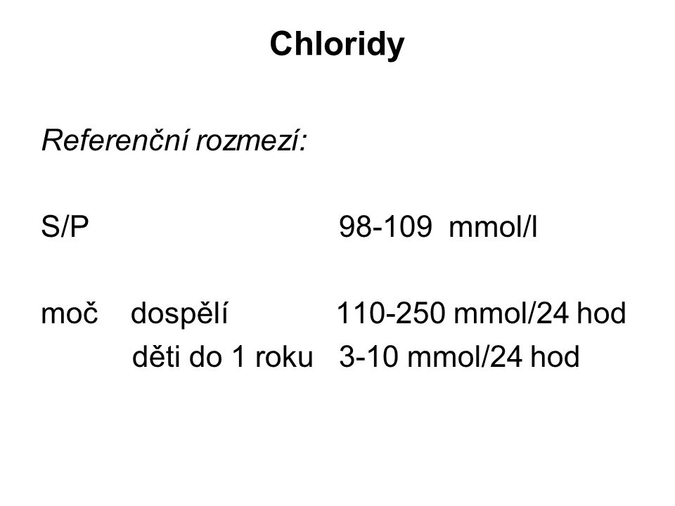 Chloridy Referenční rozmezí: S/P 98-109 mmol/l moč dospělí 110-250 mmol/24 hod děti do 1 roku 3-10 mmol/24 hod