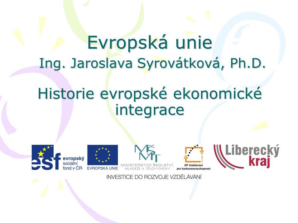 Evropská unie Ing. Jaroslava Syrovátková, Ph.D. Historie evropské ekonomické integrace