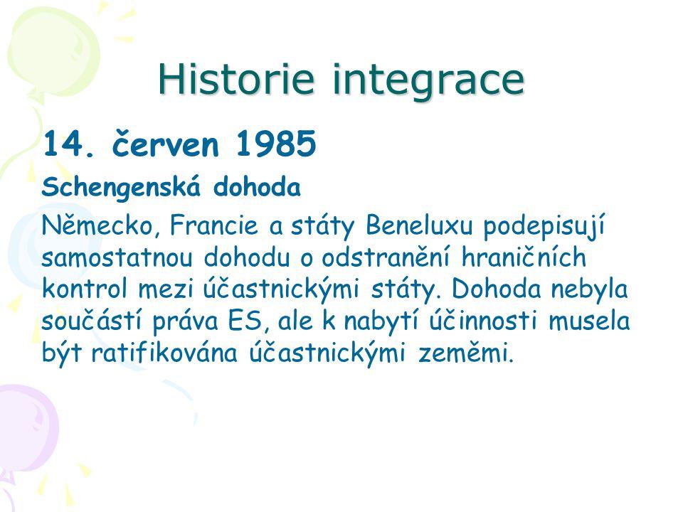 Historie integrace 14. červen 1985 Schengenská dohoda Německo, Francie a státy Beneluxu podepisují samostatnou dohodu o odstranění hraničních kontrol