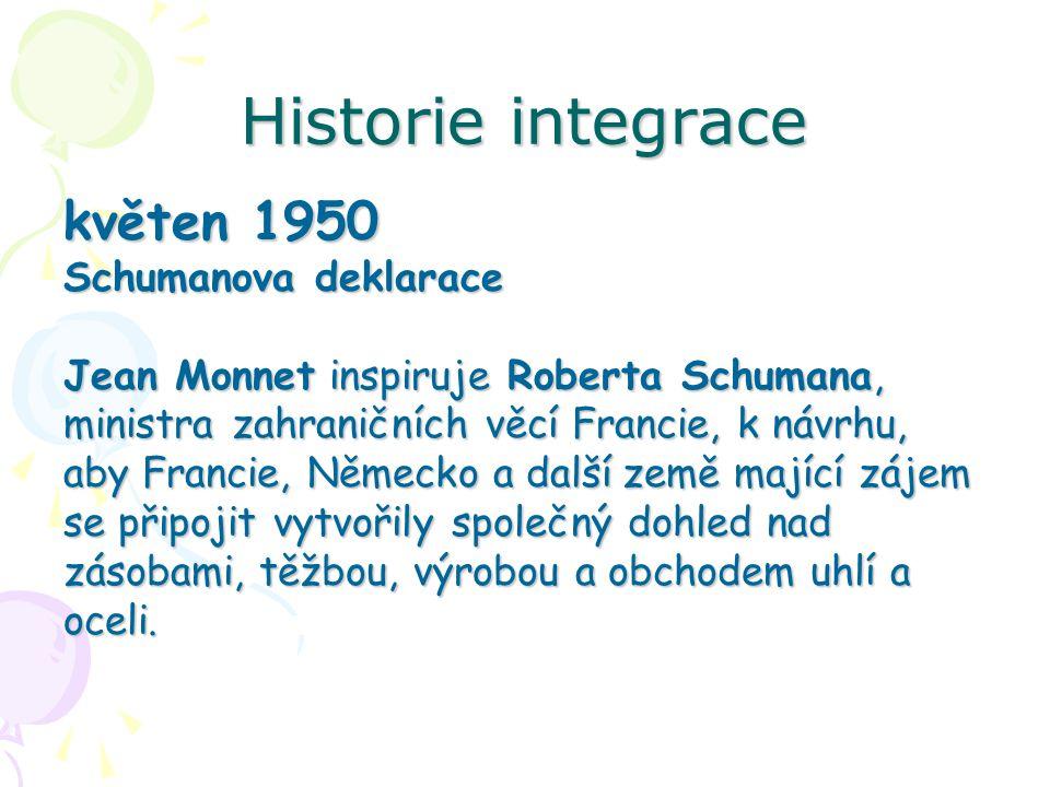 Historie integrace květen 1950 Schumanova deklarace Jean Monnet inspiruje Roberta Schumana, ministra zahraničních věcí Francie, k návrhu, aby Francie, Německo a další země mající zájem se připojit vytvořily společný dohled nad zásobami, těžbou, výrobou a obchodem uhlí a oceli.