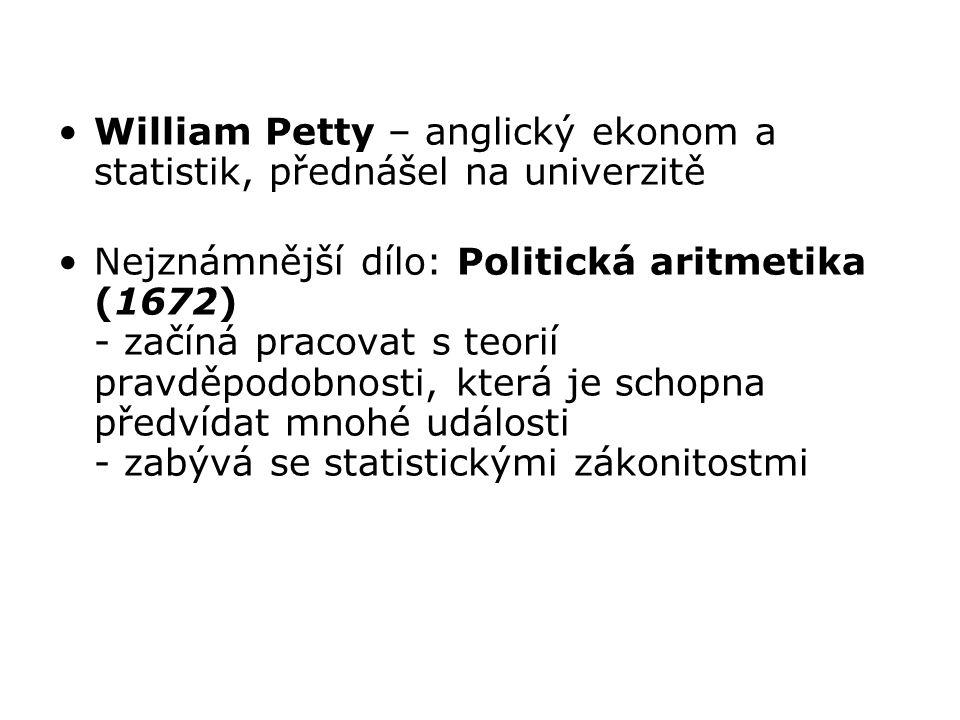 William Petty – anglický ekonom a statistik, přednášel na univerzitě Nejznámnější dílo: Politická aritmetika (1672) - začíná pracovat s teorií pravděp