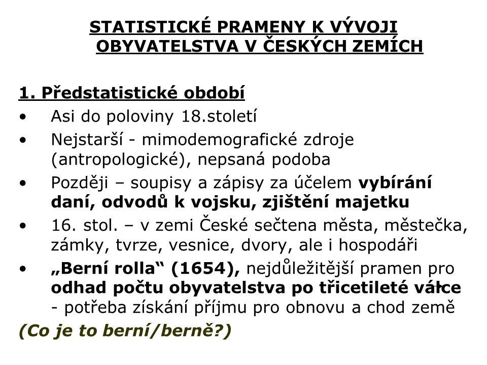 STATISTICKÉ PRAMENY K VÝVOJI OBYVATELSTVA V ČESKÝCH ZEMÍCH 1. Předstatistické období Asi do poloviny 18.století Nejstarší - mimodemografické zdroje (a