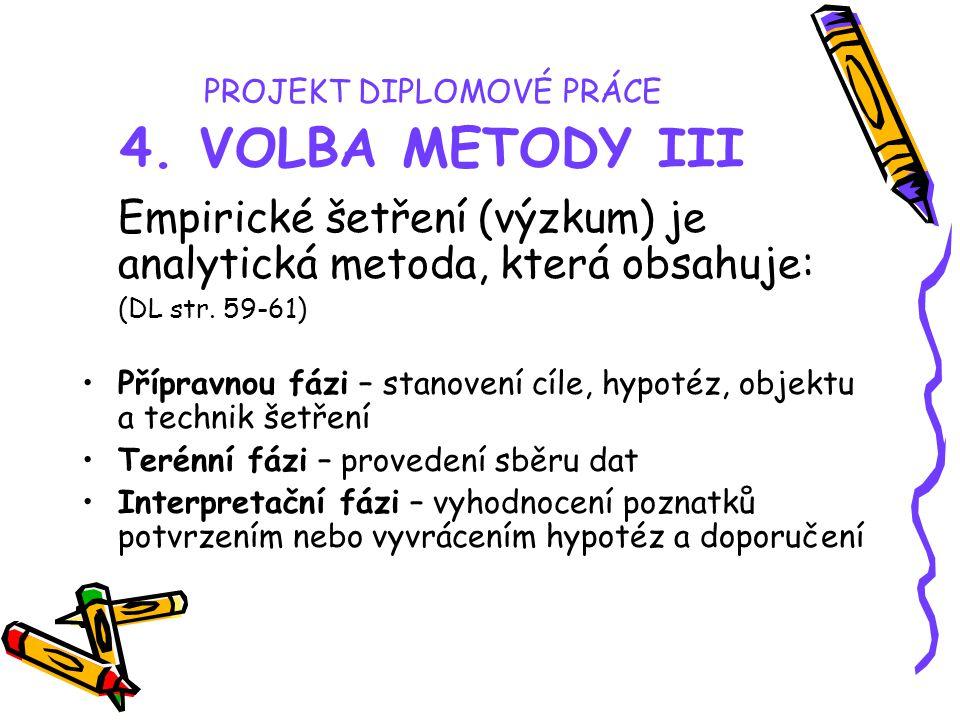 PROJEKT DIPLOMOVÉ PRÁCE 4. VOLBA METODY III Empirické šetření (výzkum) je analytická metoda, která obsahuje: (DL str. 59-61) Přípravnou fázi – stanove
