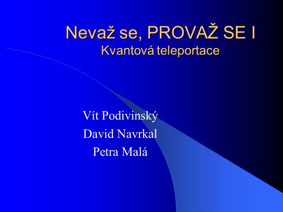Nevaž se, PROVAŽ SE I Kvantová teleportace Vít Podivinský David Navrkal Petra Malá