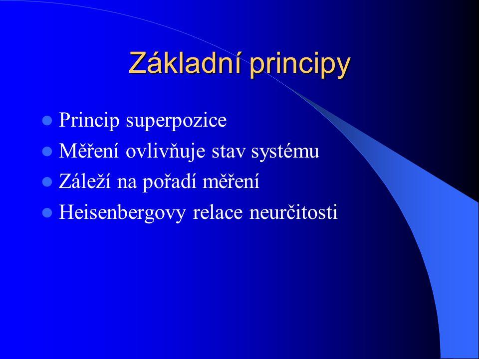 Základní principy Princip superpozice Měření ovlivňuje stav systému Záleží na pořadí měření Heisenbergovy relace neurčitosti