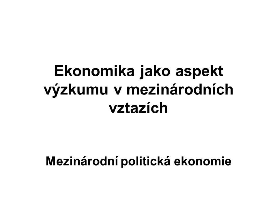 Ekonomika jako aspekt výzkumu v mezinárodních vztazích Mezinárodní politická ekonomie