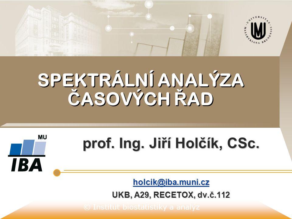 © Institut biostatistiky a analýz SPEKTRÁLNÍ ANALÝZA Č ASOVÝCH Ř AD prof. Ing. Jiří Holčík, CSc. holcik@iba.muni.cz holcik@iba.muni.cz UKB, A29, RECET