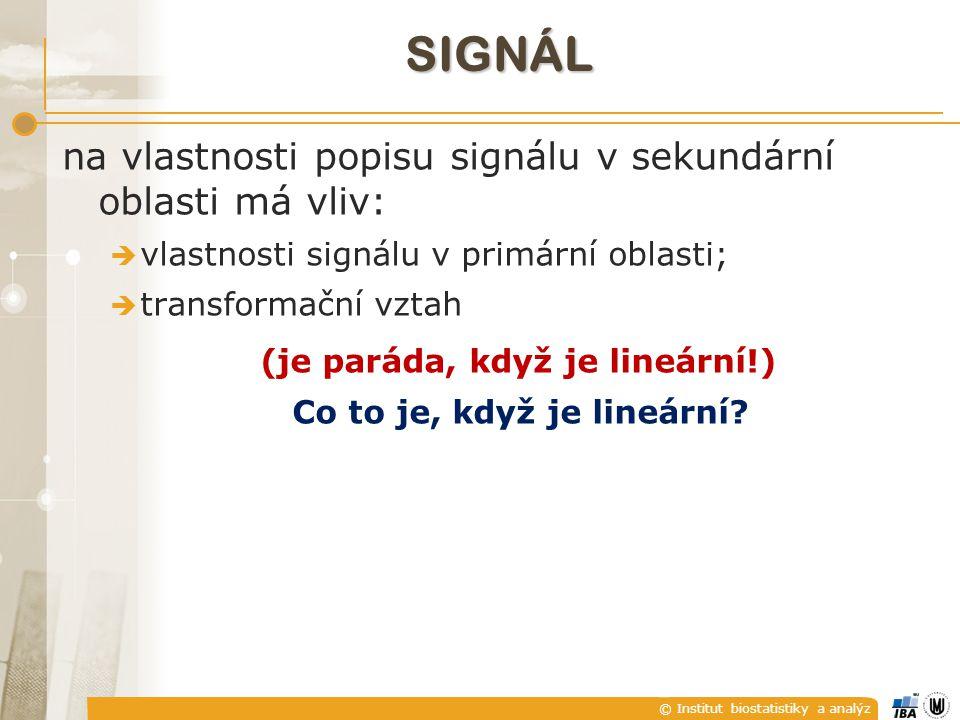 © Institut biostatistiky a analýz SIGNÁL na vlastnosti popisu signálu v sekundární oblasti má vliv:  vlastnosti signálu v primární oblasti;  transformační vztah (je paráda, když je lineární!) Co to je, když je lineární?