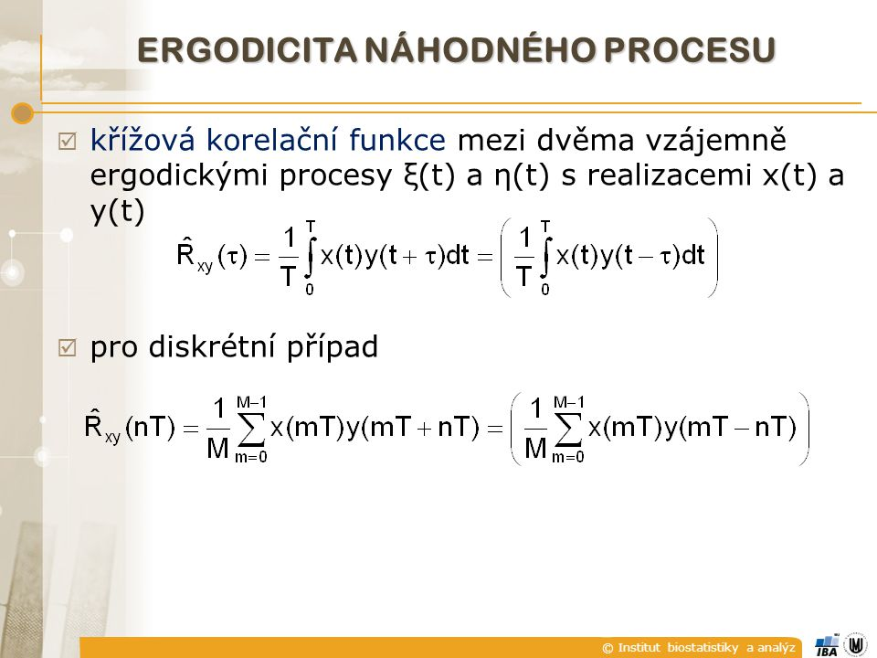 © Institut biostatistiky a analýz  křížová korelační funkce mezi dvěma vzájemně ergodickými procesy ξ(t) a η(t) s realizacemi x(t) a y(t)  pro diskrétní případ ERGODICITA NÁHODNÉHO PROCESU