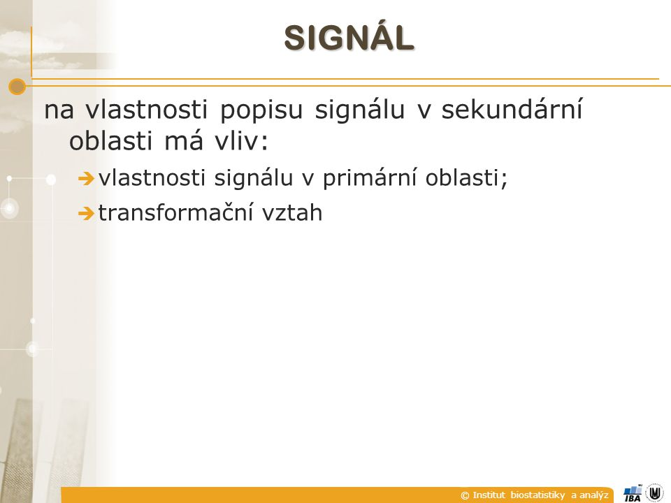 © Institut biostatistiky a analýz SIGNÁL na vlastnosti popisu signálu v sekundární oblasti má vliv:  vlastnosti signálu v primární oblasti;  transformační vztah