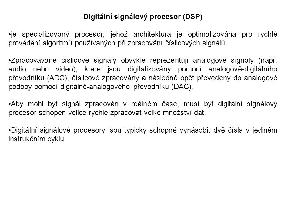Digitální signálový procesor (DSP) je specializovaný procesor, jehož architektura je optimalizována pro rychlé provádění algoritmů používaných při zpracování číslicových signálů.