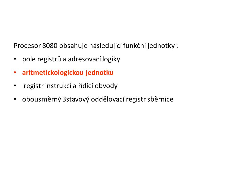 Procesor 8080 obsahuje následující funkční jednotky : pole registrů a adresovací logiky aritmetickologickou jednotku registr instrukcí a řídící obvody obousměrný 3stavový oddělovací registr sběrnice