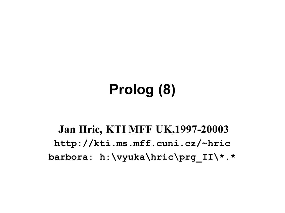 Prolog (8) Jan Hric, KTI MFF UK,1997-20003 http://kti.ms.mff.cuni.cz/~hric barbora: h:\vyuka\hric\prg_II\*.*