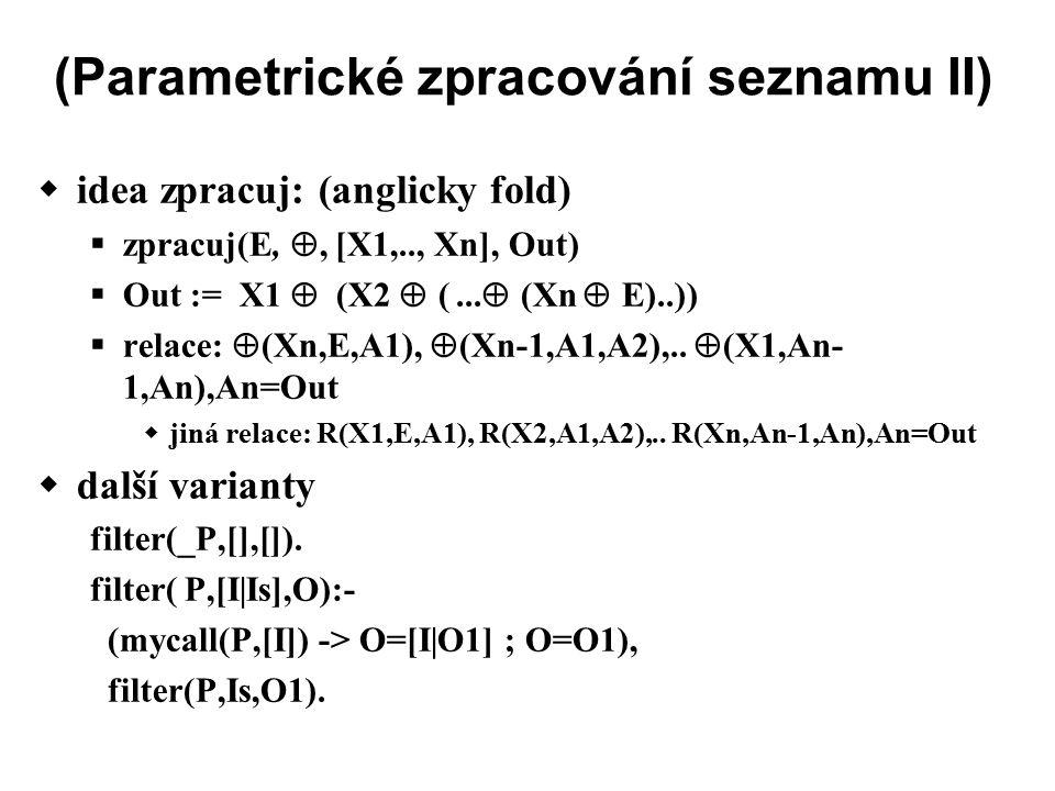 (Parametrické zpracování seznamu II)  idea zpracuj: (anglicky fold)  zpracuj(E, , [X1,.., Xn], Out)  Out := X1  (X2  (...