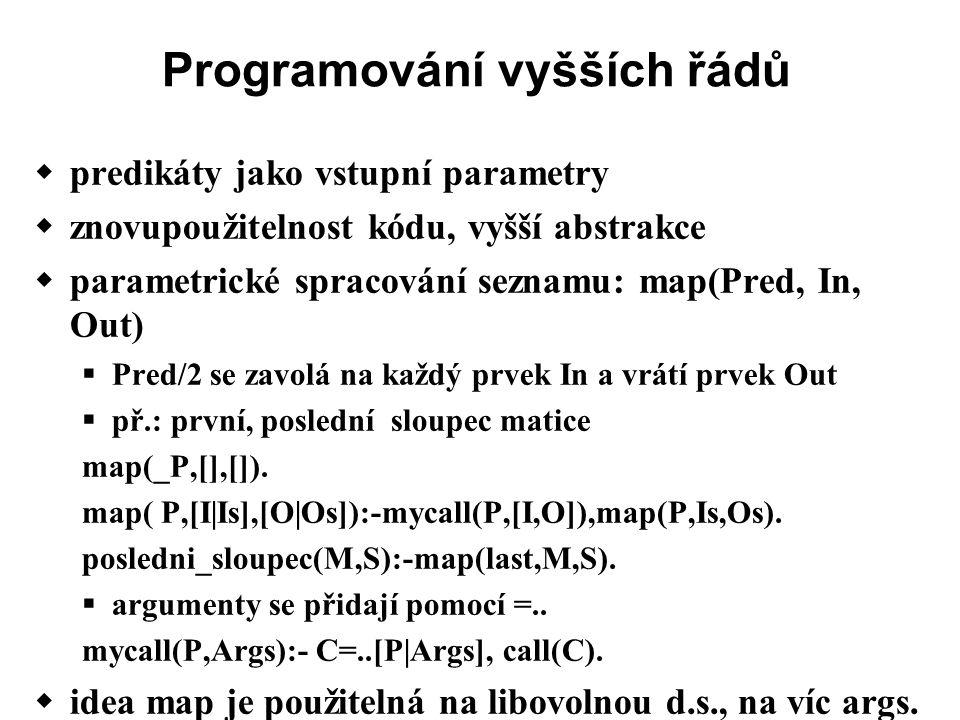 Programování vyšších řádů  predikáty jako vstupní parametry  znovupoužitelnost kódu, vyšší abstrakce  parametrické spracování seznamu: map(Pred, In, Out)  Pred/2 se zavolá na každý prvek In a vrátí prvek Out  př.: první, poslední sloupec matice map(_P,[],[]).