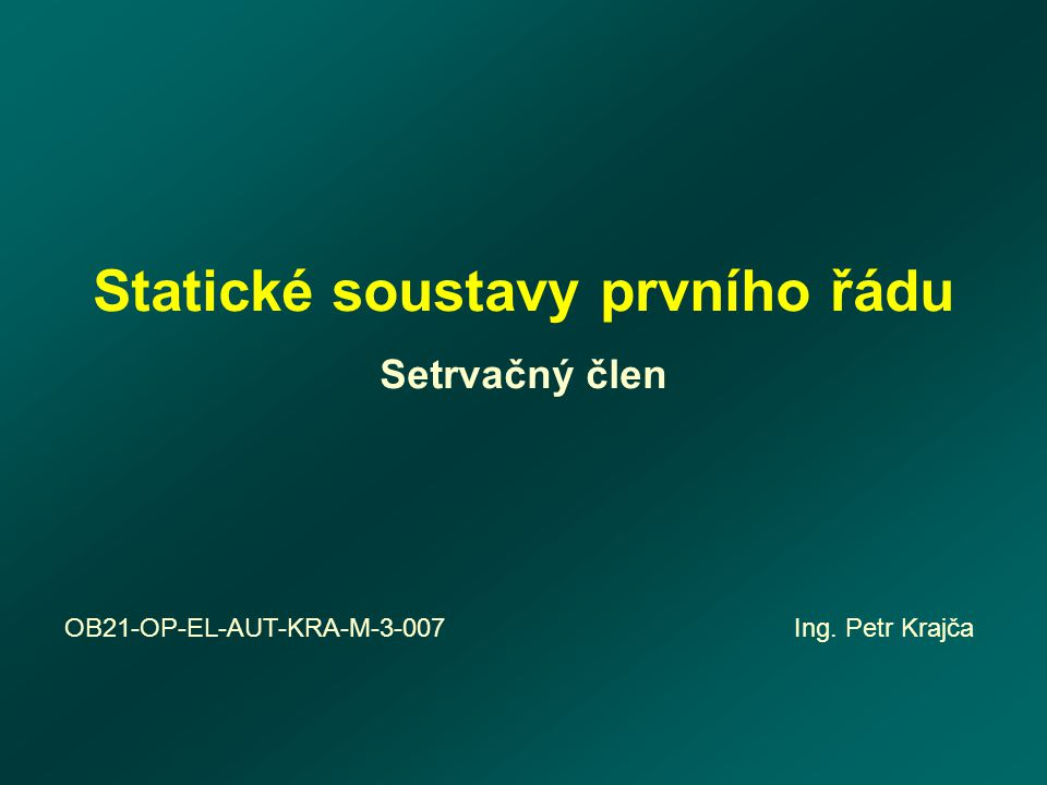 Statické soustavy prvního řádu Setrvačný člen OB21-OP-EL-AUT-KRA-M-3-007 Ing. Petr Krajča