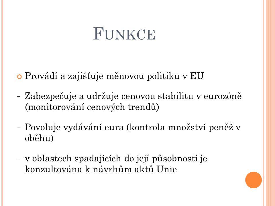 F UNKCE Provádí a zajišťuje měnovou politiku v EU − Zabezpečuje a udržuje cenovou stabilitu v eurozóně (monitorování cenových trendů) − Povoluje vydávání eura (kontrola množství peněž v oběhu) − v oblastech spadajících do její působnosti je konzultována k návrhům aktů Unie