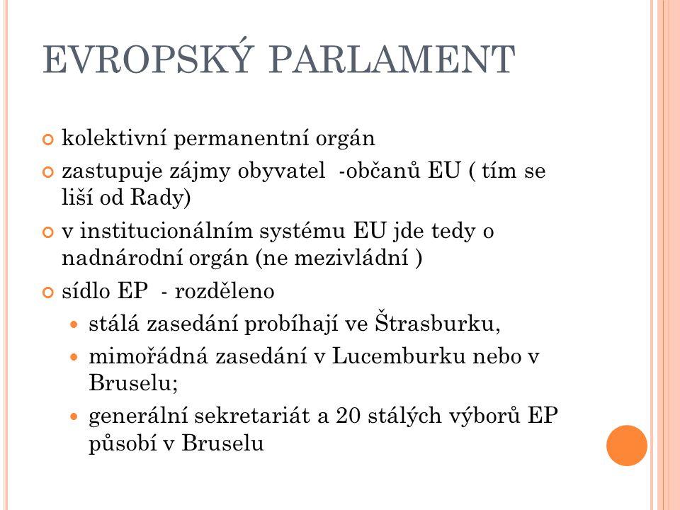 kolektivní permanentní orgán zastupuje zájmy obyvatel -občanů EU ( tím se liší od Rady) v institucionálním systému EU jde tedy o nadnárodní orgán (ne mezivládní ) sídlo EP - rozděleno stálá zasedání probíhají ve Štrasburku, mimořádná zasedání v Lucemburku nebo v Bruselu; generální sekretariát a 20 stálých výborů EP působí v Bruselu