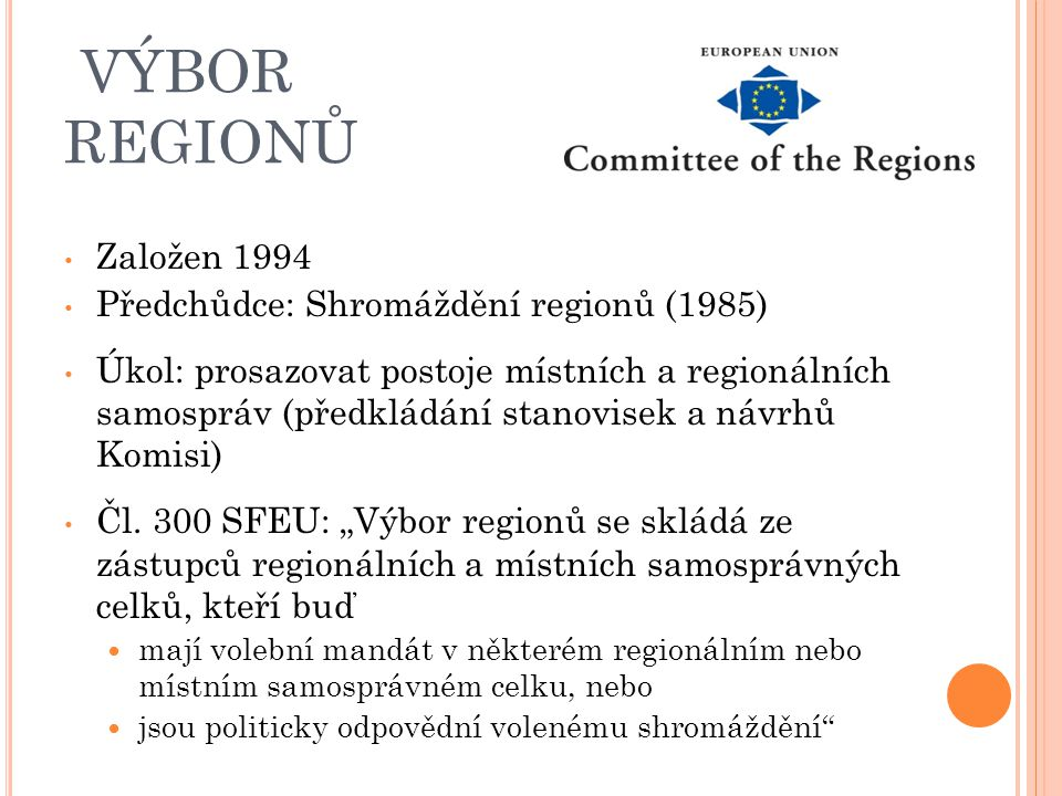 VÝBOR REGIONŮ Založen 1994 Předchůdce: Shromáždění regionů (1985) Úkol: prosazovat postoje místních a regionálních samospráv (předkládání stanovisek a návrhů Komisi) Čl.