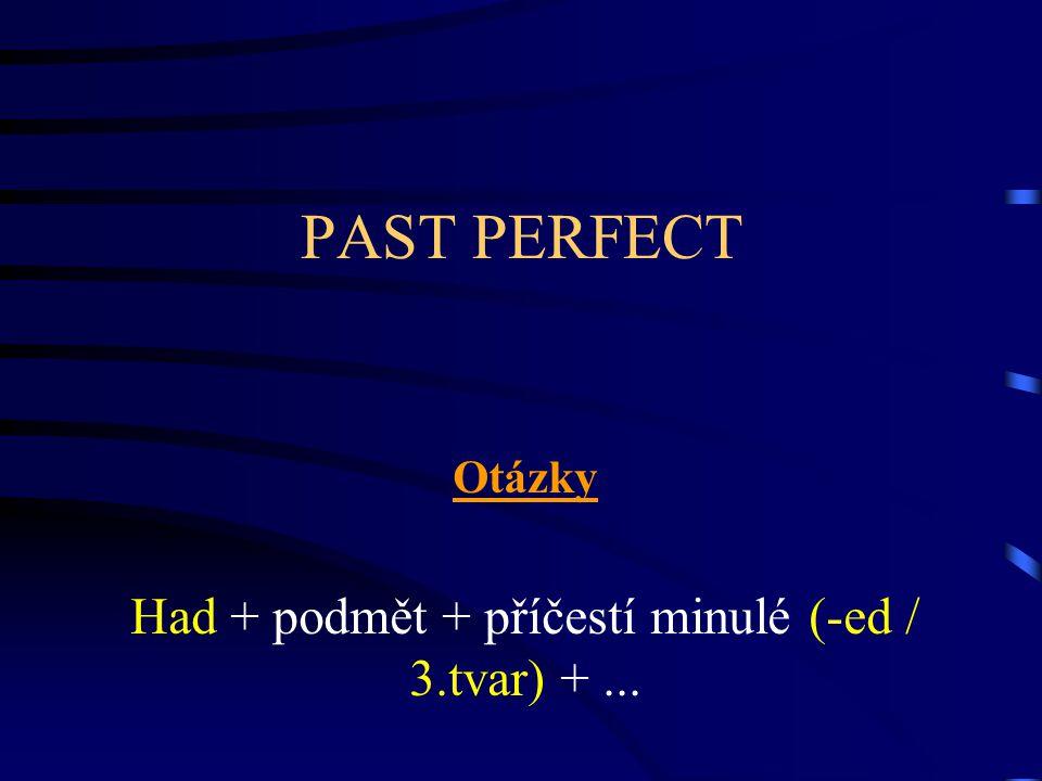 PAST PERFECT Otázky Had + podmět + příčestí minulé (-ed / 3.tvar) +...
