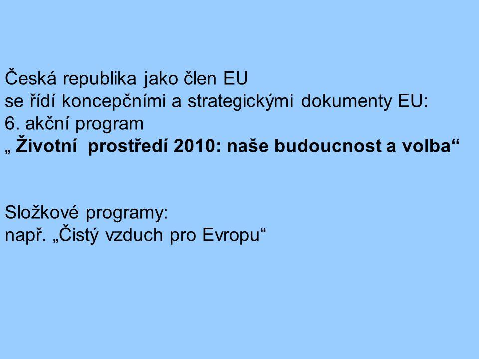 """Česká republika jako člen EU se řídí koncepčními a strategickými dokumenty EU: 6. akční program """" Životní prostředí 2010: naše budoucnost a volba"""" Slo"""