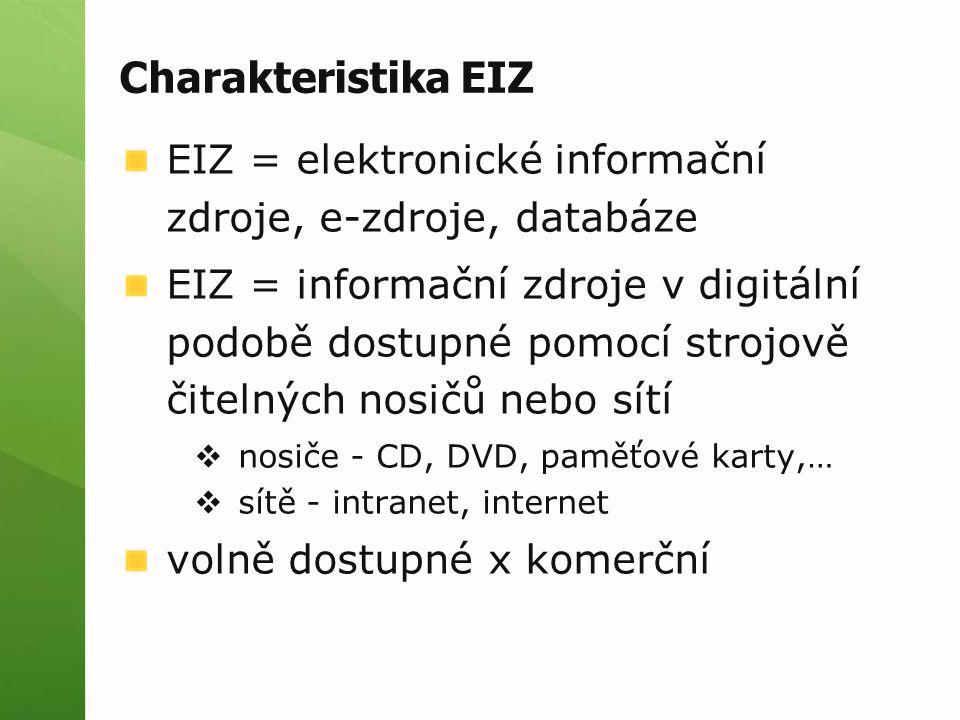 Charakteristika EIZ EIZ = elektronické informační zdroje, e-zdroje, databáze EIZ = informační zdroje v digitální podobě dostupné pomocí strojově čitelných nosičů nebo sítí  nosiče - CD, DVD, paměťové karty,…  sítě - intranet, internet volně dostupné x komerční