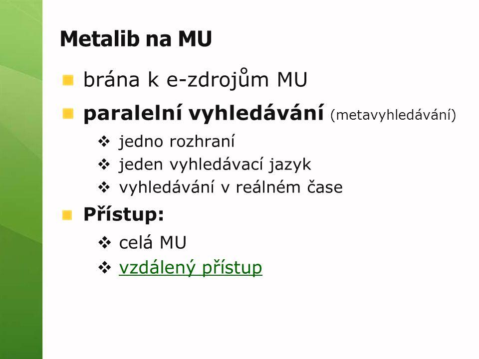 Metalib na MU brána k e-zdrojům MU paralelní vyhledávání (metavyhledávání)  jedno rozhraní  jeden vyhledávací jazyk  vyhledávání v reálném čase Přístup:  celá MU  vzdálený přístup vzdálený přístup