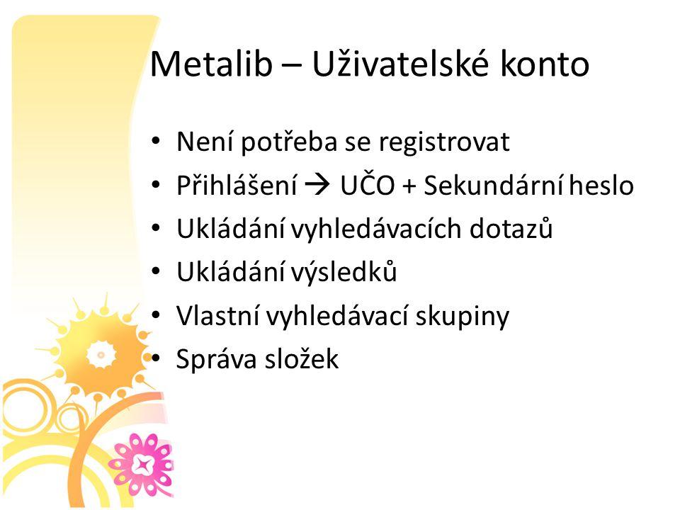 Metalib – Uživatelské konto Není potřeba se registrovat Přihlášení  UČO + Sekundární heslo Ukládání vyhledávacích dotazů Ukládání výsledků Vlastní vyhledávací skupiny Správa složek