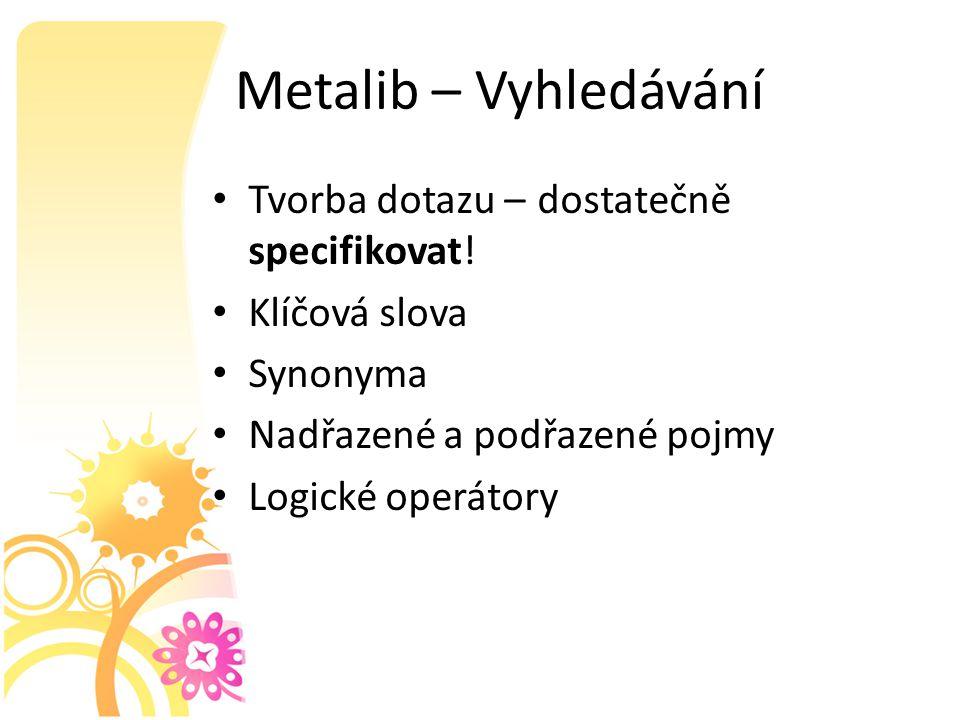 Metalib – Vyhledávání Tvorba dotazu – dostatečně specifikovat.