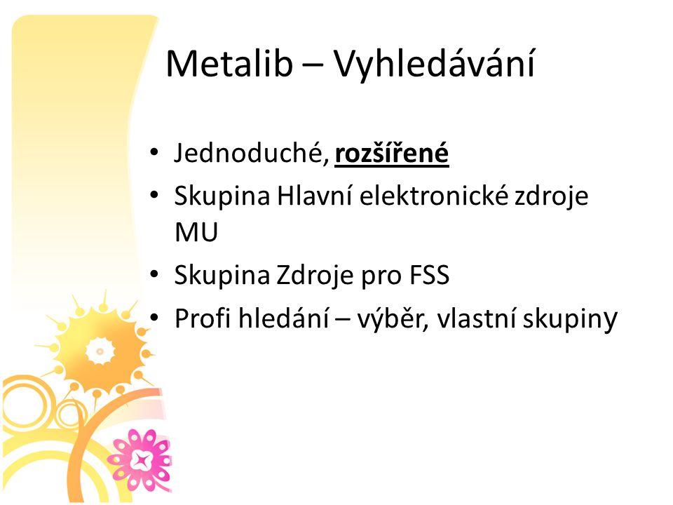 Metalib – Vyhledávání Jednoduché, rozšířené Skupina Hlavní elektronické zdroje MU Skupina Zdroje pro FSS Profi hledání – výběr, vlastní skupin y
