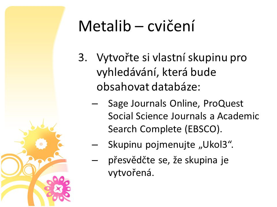 Metalib – cvičení 3.Vytvořte si vlastní skupinu pro vyhledávání, která bude obsahovat databáze: – Sage Journals Online, ProQuest Social Science Journals a Academic Search Complete (EBSCO).
