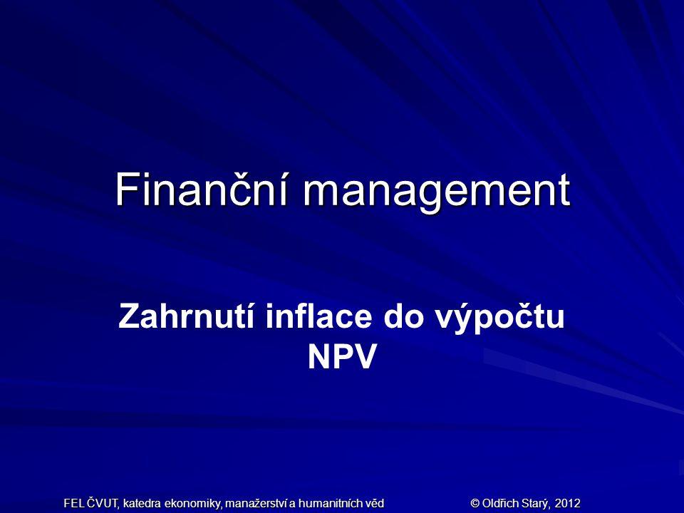 FEL ČVUT, katedra ekonomiky, manažerství a humanitních věd © Oldřich Starý, 2012 Finanční management Zahrnutí inflace do výpočtu NPV