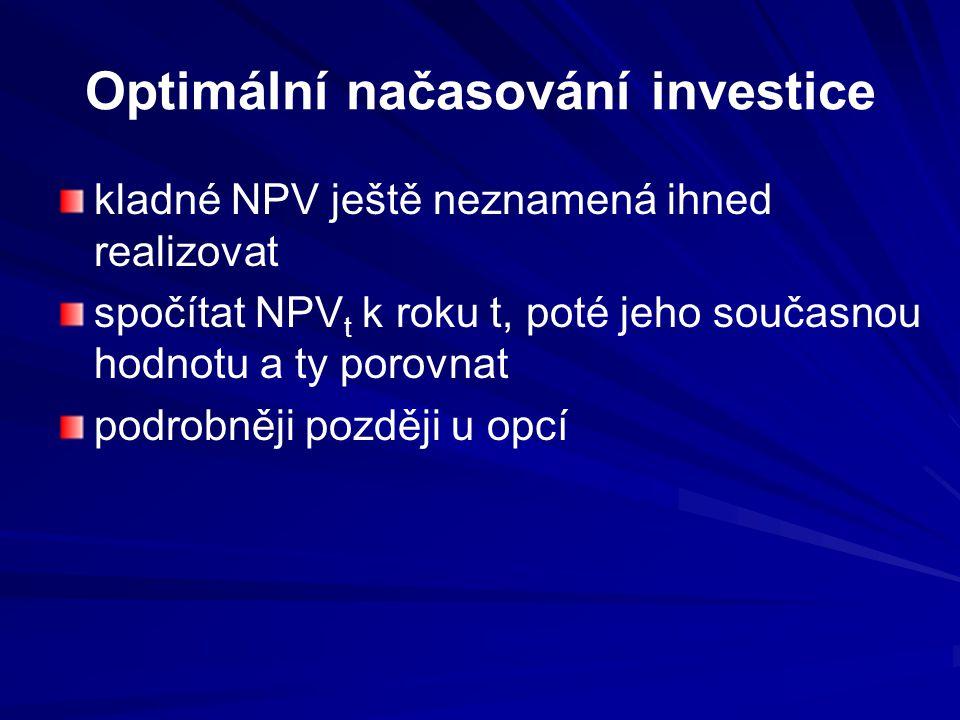 Optimální načasování investice kladné NPV ještě neznamená ihned realizovat spočítat NPV t k roku t, poté jeho současnou hodnotu a ty porovnat podrobněji později u opcí