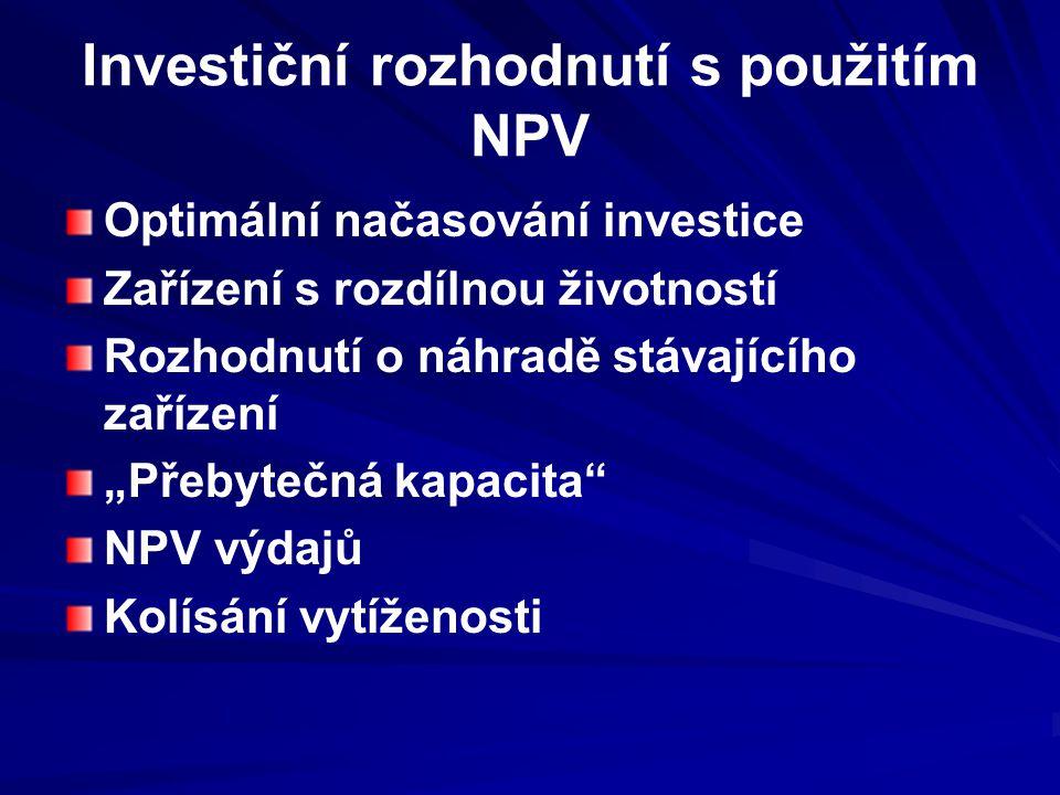 """Investiční rozhodnutí s použitím NPV Optimální načasování investice Zařízení s rozdílnou životností Rozhodnutí o náhradě stávajícího zařízení """"Přebytečná kapacita NPV výdajů Kolísání vytíženosti"""
