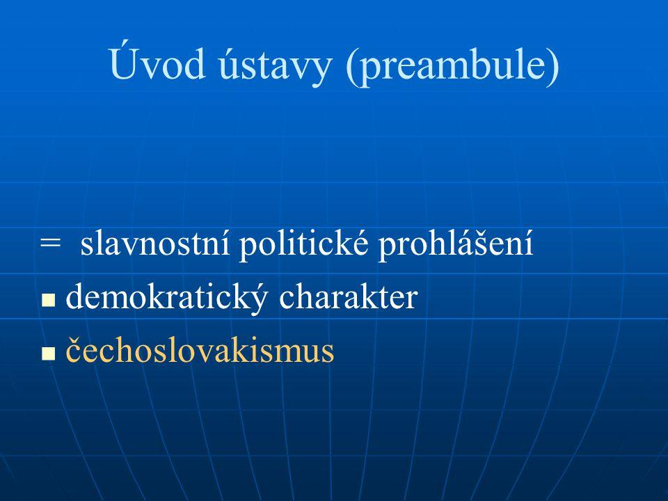 Úvod ústavy (preambule) = slavnostní politické prohlášení demokratický charakter čechoslovakismus