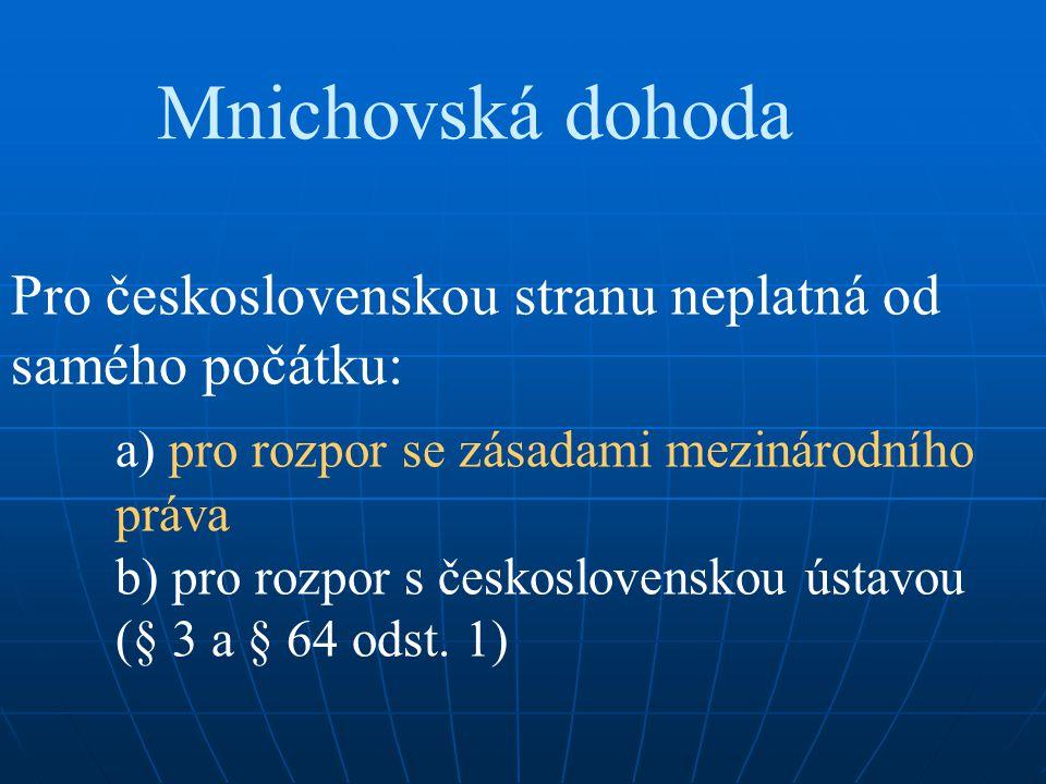 Mnichovská dohoda Pro československou stranu neplatná od samého počátku: a) pro rozpor se zásadami mezinárodního práva b) pro rozpor s československou
