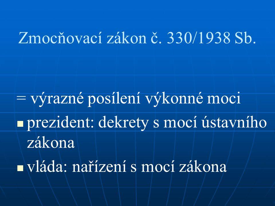 Zmocňovací zákon č. 330/1938 Sb. = výrazné posílení výkonné moci prezident: dekrety s mocí ústavního zákona vláda: nařízení s mocí zákona