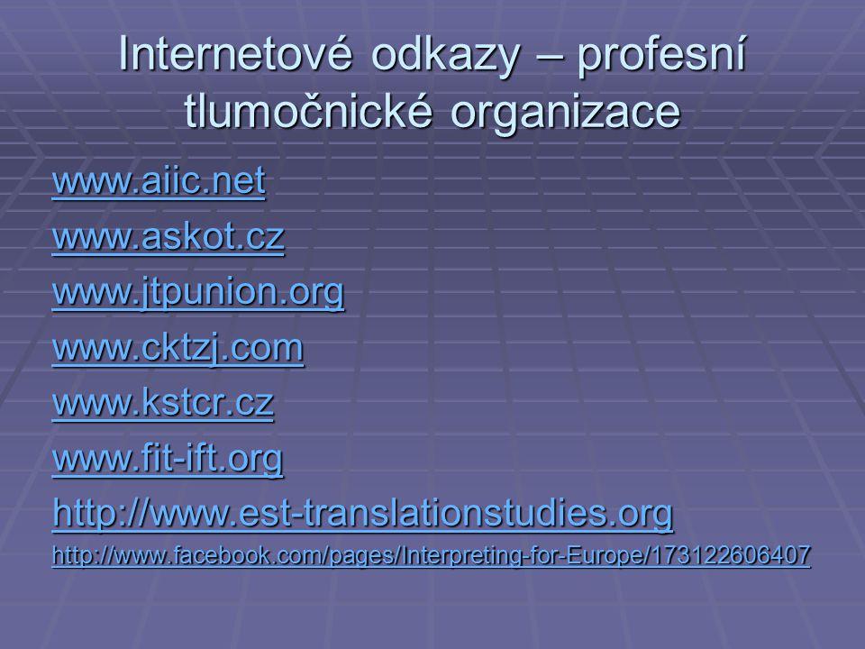 Internetové odkazy – profesní tlumočnické organizace www.aiic.net www.askot.cz www.jtpunion.org www.cktzj.com www.kstcr.cz www.fit-ift.org http://www.est-translationstudies.org http://www.facebook.com/pages/Interpreting-for-Europe/173122606407